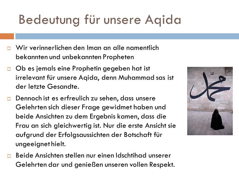 Bedeutung für unsere Aqida Wir verinnerlichen den Iman an alle namentlich bekannten und unbekannten Propheten Ob es jemals eine Prophetin gegeben hat