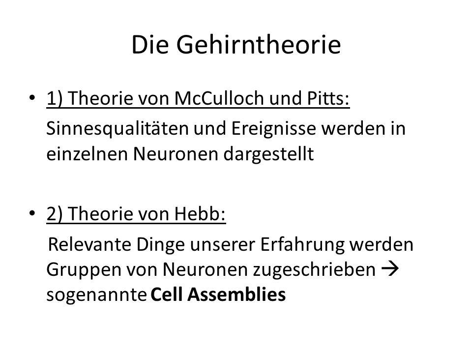 Die Gehirntheorie 1) Theorie von McCulloch und Pitts: Sinnesqualitäten und Ereignisse werden in einzelnen Neuronen dargestellt 2) Theorie von Hebb: Re