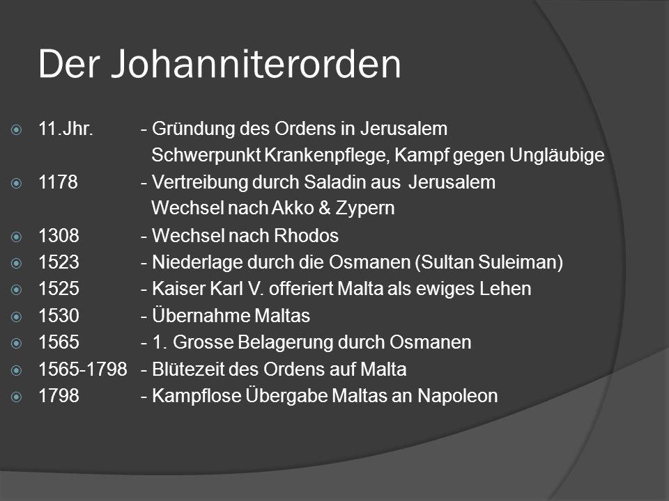 Der Johanniterorden 11.Jhr.- Gründung des Ordens in Jerusalem 1178- Vertreibung durch Saladin aus Jerusalem 1308- Wechsel nach Rhodos 1523- Niederlage durch die Osmanen (Sultan Suleiman) 1525- Kaiser Karl V.