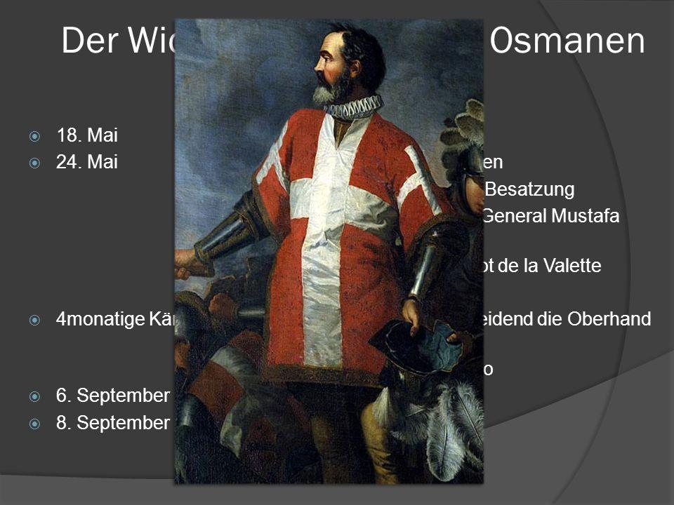 Der Widerstand gegen die Osmanen 1565 18. MaiOsmanen werden gesichtet 24. MaiBelagerung durch die Osmanen ca. 200 Schiffe, 35000 Mann Besatzung Grossa