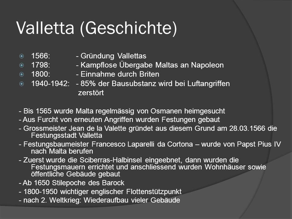 Valletta (Geschichte) 1566:- Gründung Vallettas 1798:- Kampflose Übergabe Maltas an Napoleon 1800:- Einnahme durch Briten 1940-1942:- 85% der Bausubst