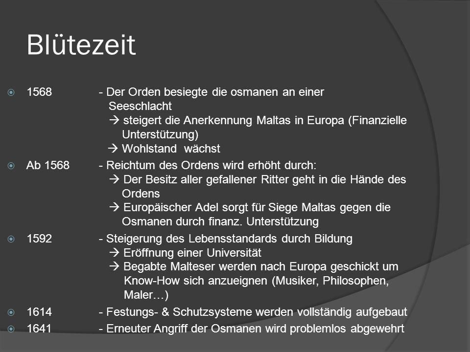Blütezeit 1568- Der Orden besiegte die osmanen an einer Seeschlacht steigert die Anerkennung Maltas in Europa (Finanzielle Unterstützung) Wohlstand wächst Ab 1568- Reichtum des Ordens wird erhöht durch: Der Besitz aller gefallener Ritter geht in die Hände des Ordens Europäischer Adel sorgt für Siege Maltas gegen die Osmanen durch finanz.