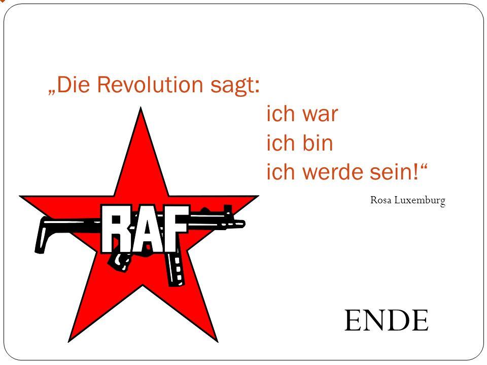 Die Revolution sagt: ich war ich bin ich werde sein! Rosa Luxemburg ENDE