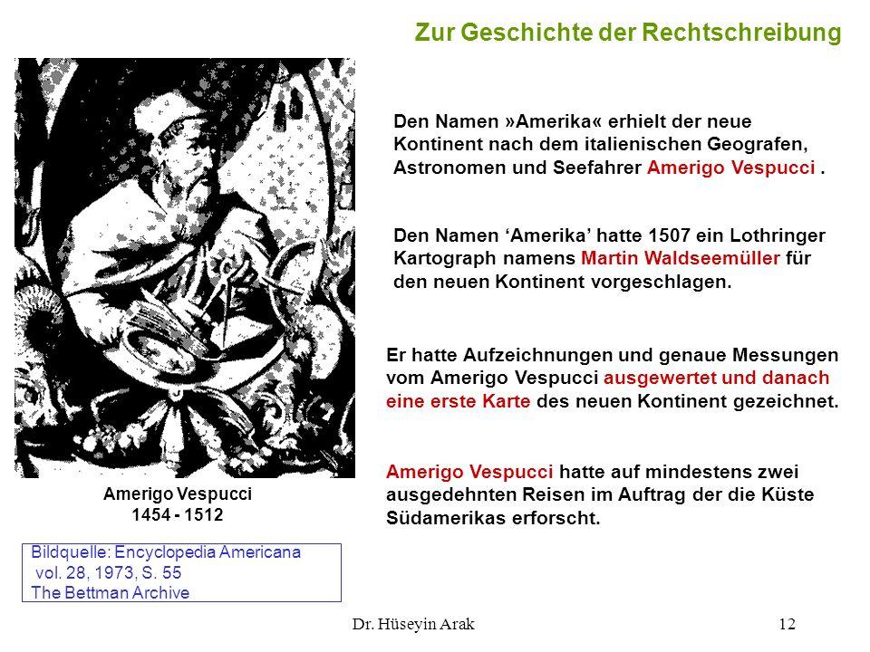 Dr. Hüseyin Arak12 Zur Geschichte der Rechtschreibung Den Namen »Amerika« erhielt der neue Kontinent nach dem italienischen Geografen, Astronomen und