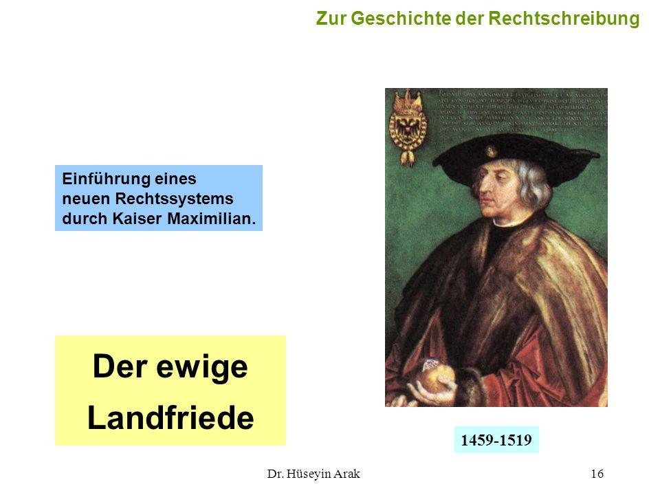 Dr. Hüseyin Arak16 Einführung eines neuen Rechtssystems durch Kaiser Maximilian. Der ewige Landfriede 1459-1519 Zur Geschichte der Rechtschreibung