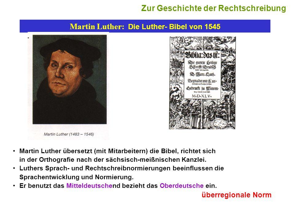 Martin Luther: Die Luther- Bibel von 1545 Martin Luther übersetzt (mit Mitarbeitern) die Bibel, richtet sich in der Orthografie nach der sächsisch-mei