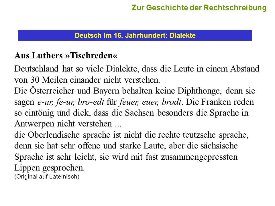 Deutsch im 16. Jahrhundert: Dialekte Aus Luthers »Tischreden« Deutschland hat so viele Dialekte, dass die Leute in einem Abstand von 30 Meilen einande