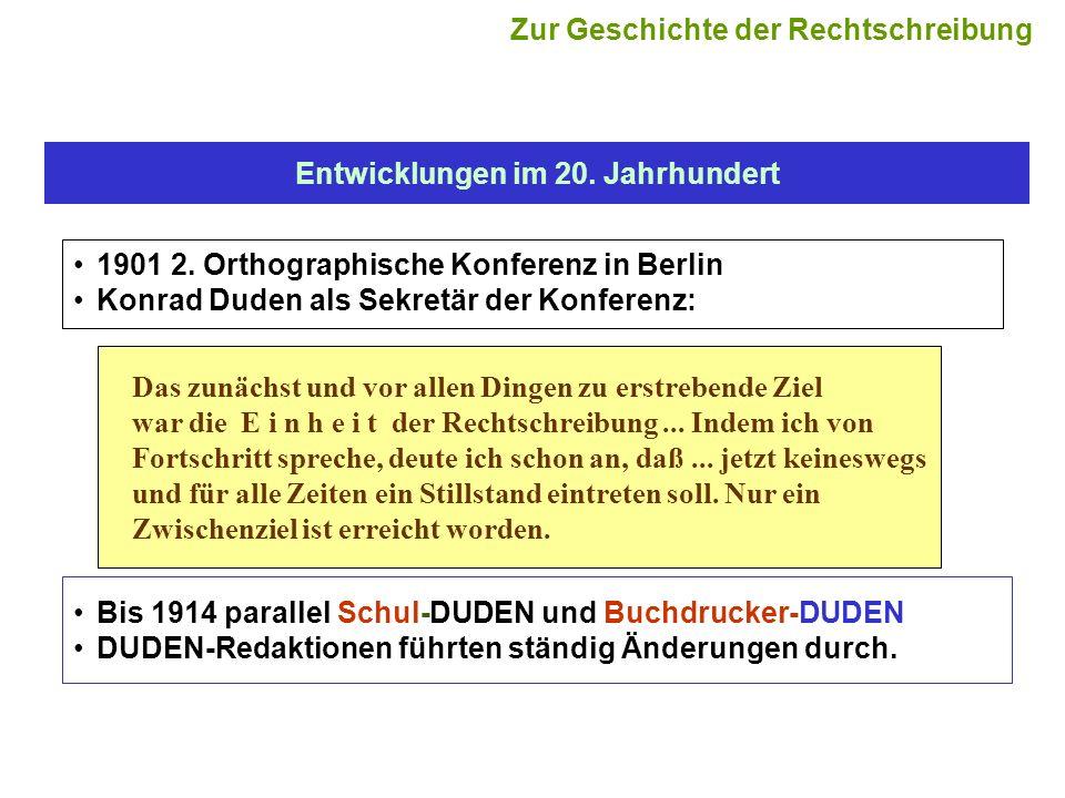 Entwicklungen im 20. Jahrhundert 1901 2. Orthographische Konferenz in Berlin Konrad Duden als Sekretär der Konferenz: Das zunächst und vor allen Dinge