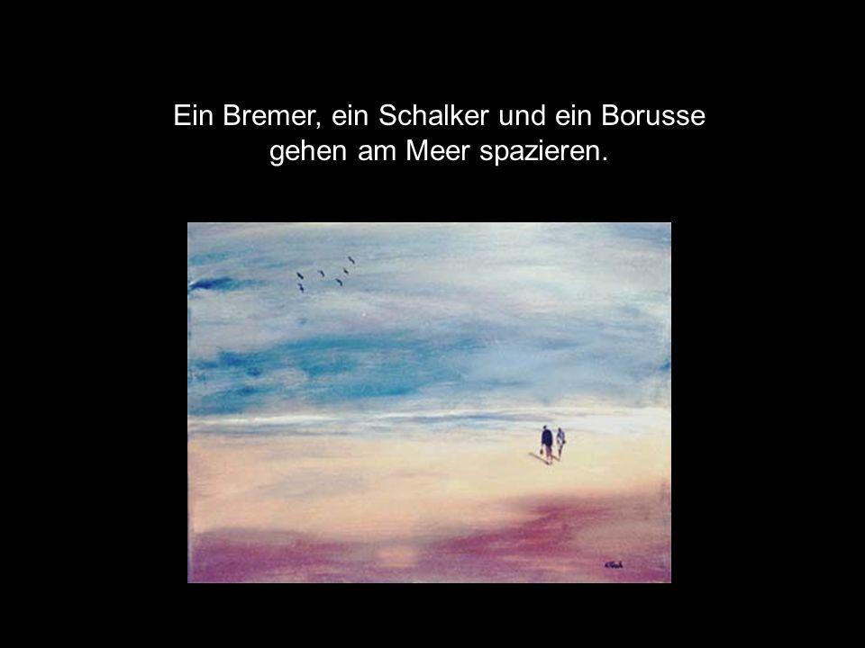Ein Bremer, ein Schalker und ein Borusse gehen am Meer spazieren.