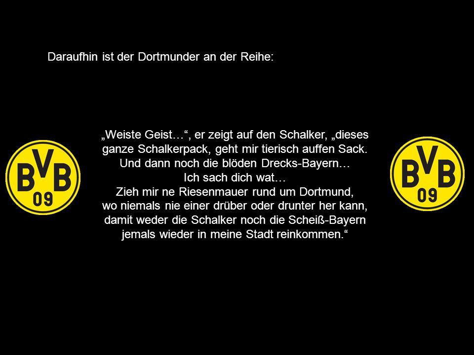Weiste Geist…, er zeigt auf den Schalker, dieses ganze Schalkerpack, geht mir tierisch auffen Sack. Und dann noch die blöden Drecks-Bayern… Ich sach d