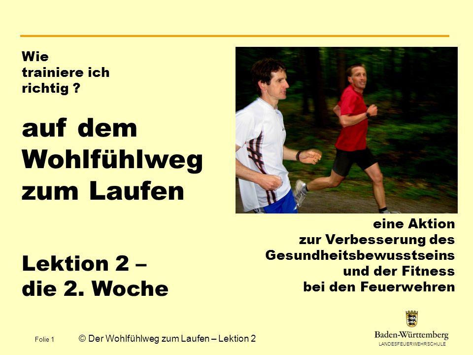 LANDESFEUERWEHRSCHULE Folie 1 © Der Wohlfühlweg zum Laufen – Lektion 2 Wie trainiere ich richtig ? auf dem Wohlfühlweg zum Laufen Lektion 2 – die 2. W