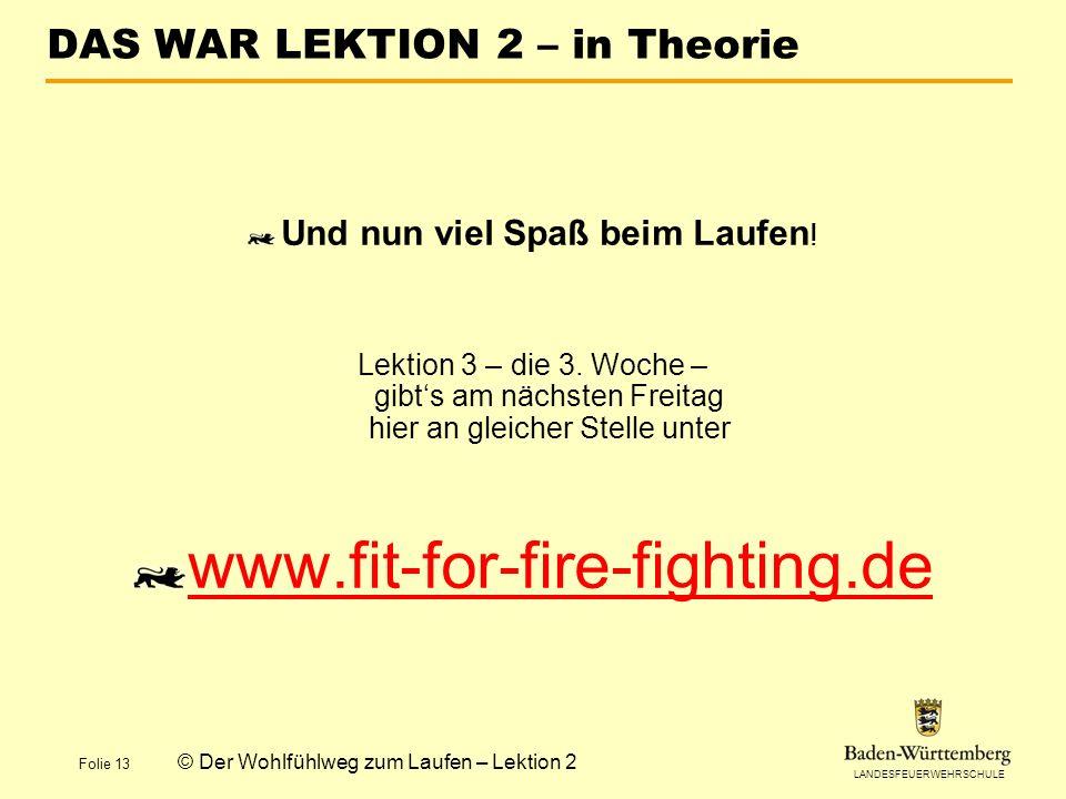 LANDESFEUERWEHRSCHULE Folie 13 © Der Wohlfühlweg zum Laufen – Lektion 2 DAS WAR LEKTION 2 – in Theorie Und nun viel Spaß beim Laufen ! Lektion 3 – die