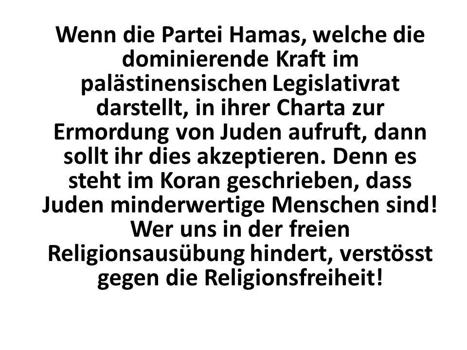 Wenn die Partei Hamas, welche die dominierende Kraft im palästinensischen Legislativrat darstellt, in ihrer Charta zur Ermordung von Juden aufruft, dann sollt ihr dies akzeptieren.