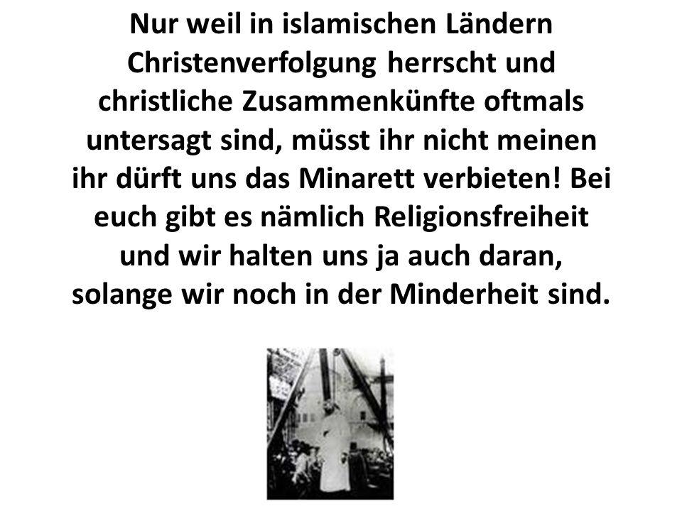 Nur weil in islamischen Ländern Christenverfolgung herrscht und christliche Zusammenkünfte oftmals untersagt sind, müsst ihr nicht meinen ihr dürft uns das Minarett verbieten.