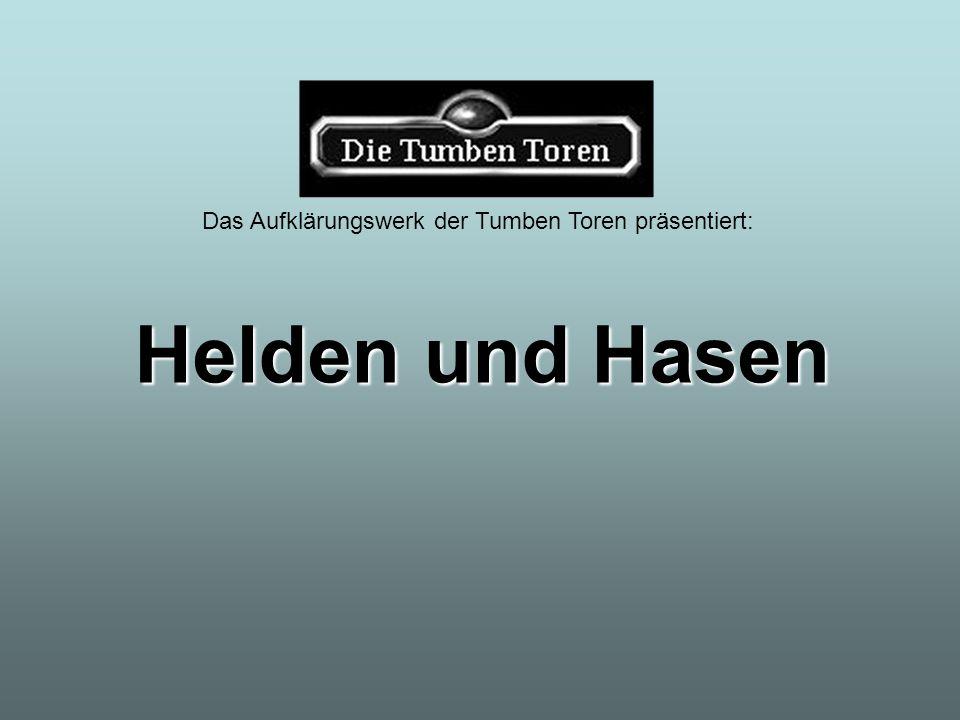 Das Aufklärungswerk der Tumben Toren präsentiert: Helden und Hasen