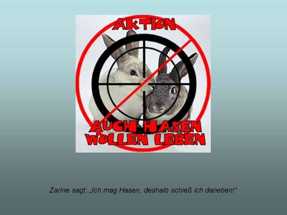 Zarine sagt: Ich mag Hasen, deshalb schieß ich daneben!