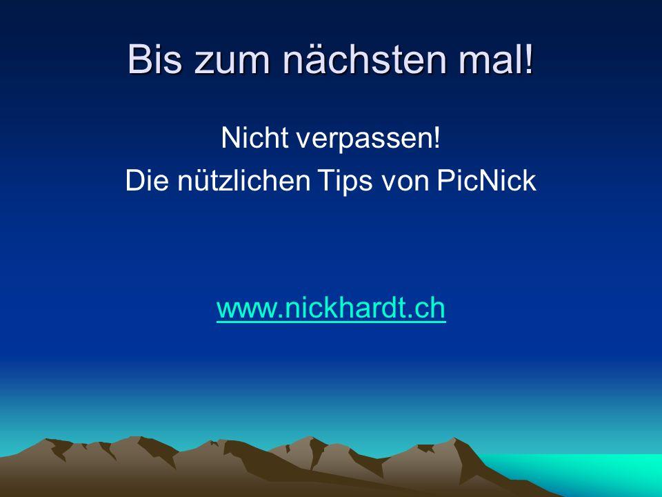 Bis zum nächsten mal! Nicht verpassen! Die nützlichen Tips von PicNick www.nickhardt.ch