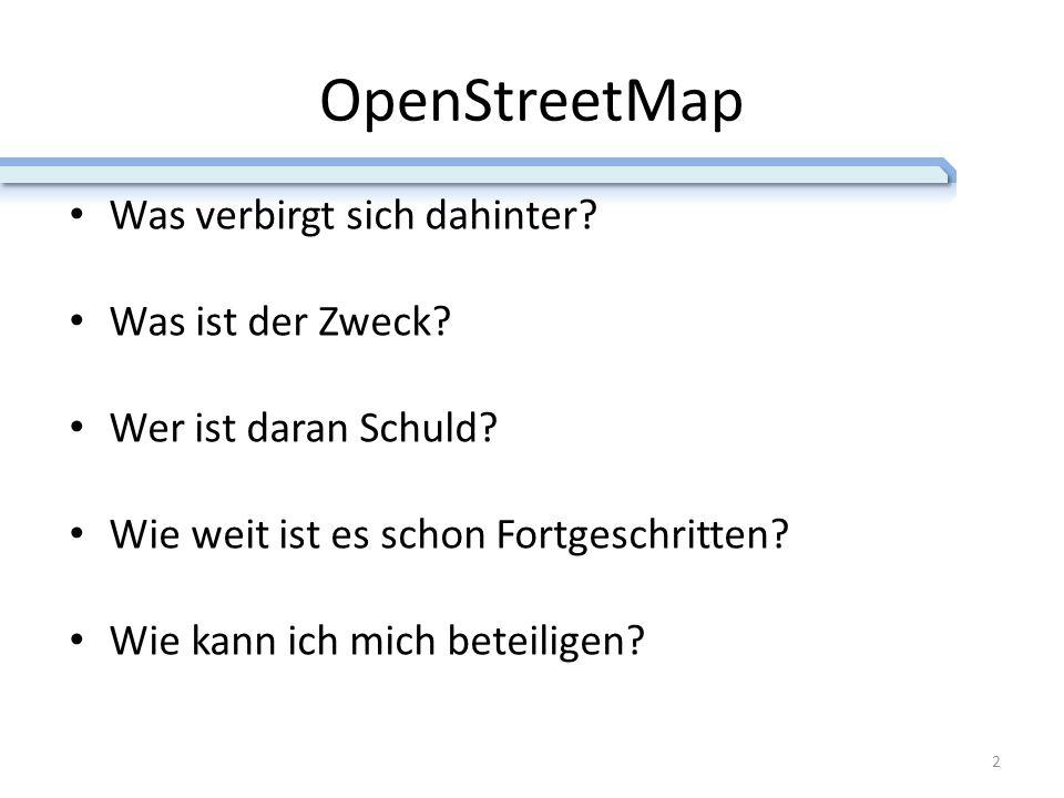 OpenStreetMap Was verbirgt sich dahinter? Was ist der Zweck? Wer ist daran Schuld? Wie weit ist es schon Fortgeschritten? Wie kann ich mich beteiligen