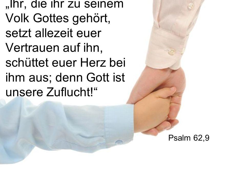 Ihr, die ihr zu seinem Volk Gottes gehört, setzt allezeit euer Vertrauen auf ihn, schüttet euer Herz bei ihm aus; denn Gott ist unsere Zuflucht.