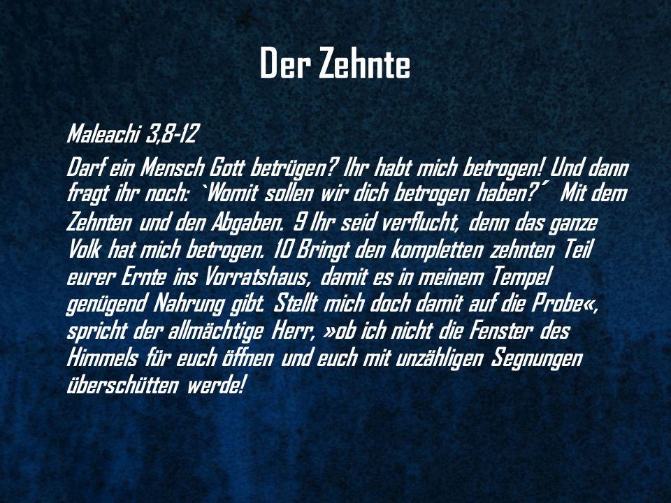 Der Zehnte Maleachi 3,8-12 Darf ein Mensch Gott betrügen? Ihr habt mich betrogen! Und dann fragt ihr noch: `Womit sollen wir dich betrogen haben?´ Mit