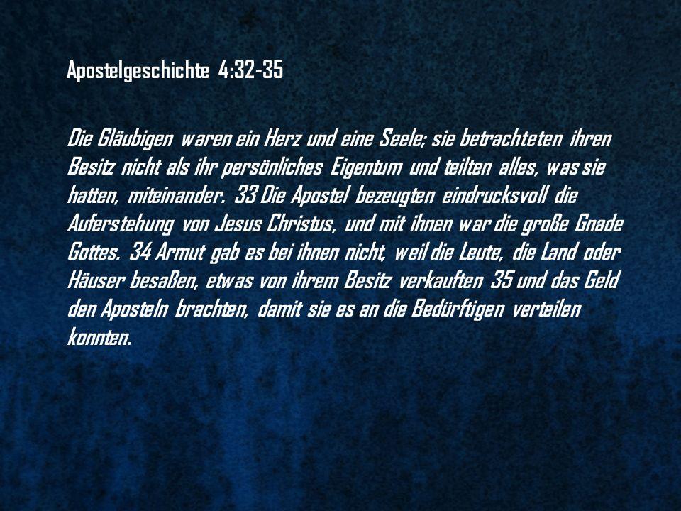 Apostelgeschichte 4:32-35 Die Gläubigen waren ein Herz und eine Seele; sie betrachteten ihren Besitz nicht als ihr persönliches Eigentum und teilten a
