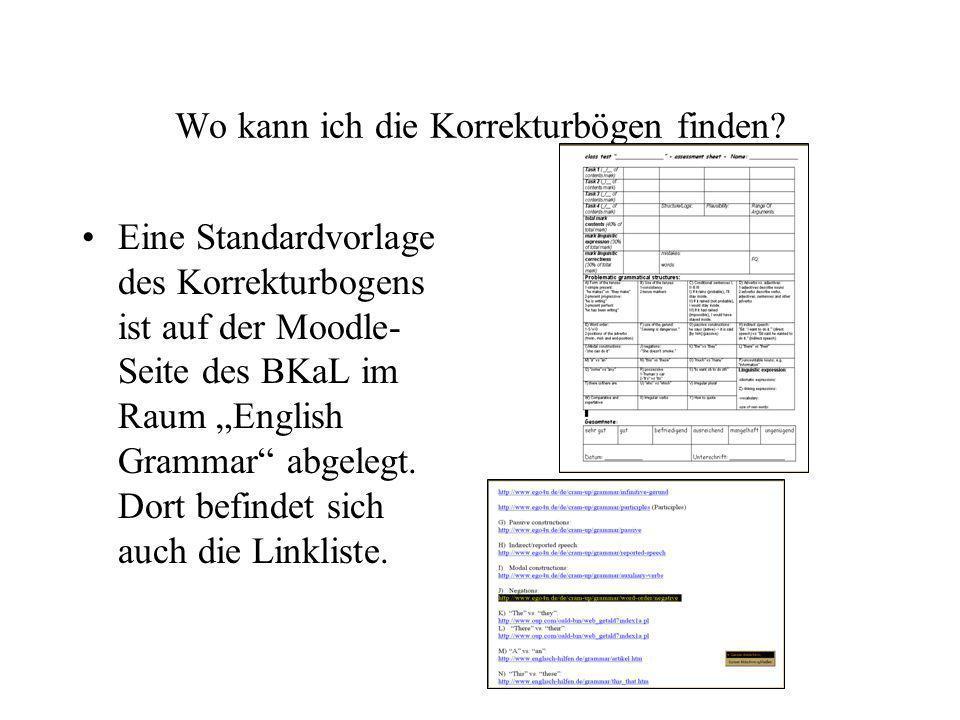 Wo kann ich die Korrekturbögen finden? Eine Standardvorlage des Korrekturbogens ist auf der Moodle- Seite des BKaL im Raum English Grammar abgelegt. D