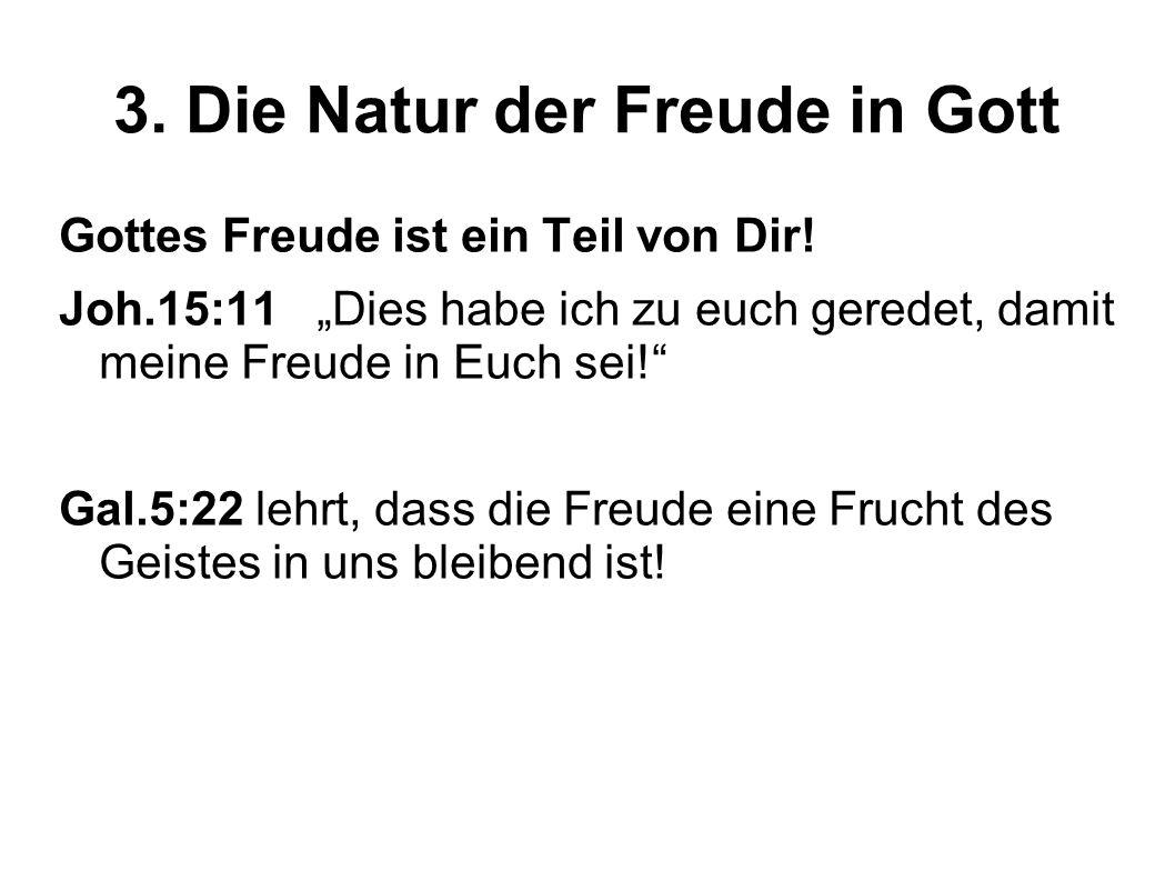 3. Die Natur der Freude in Gott Gottes Freude ist ein Teil von Dir! Joh.15:11 Dies habe ich zu euch geredet, damit meine Freude in Euch sei! Gal.5:22