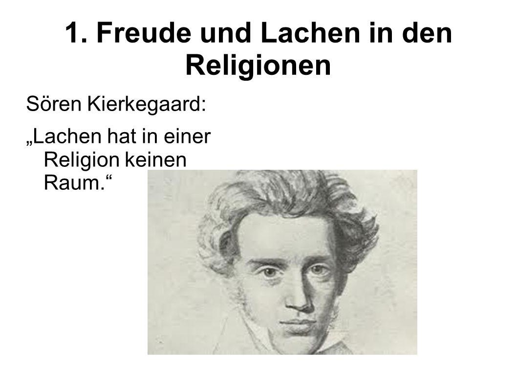 1. Freude und Lachen in den Religionen Sören Kierkegaard: Lachen hat in einer Religion keinen Raum.