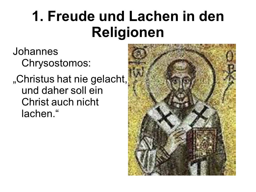 1. Freude und Lachen in den Religionen Johannes Chrysostomos: Christus hat nie gelacht, und daher soll ein Christ auch nicht lachen.