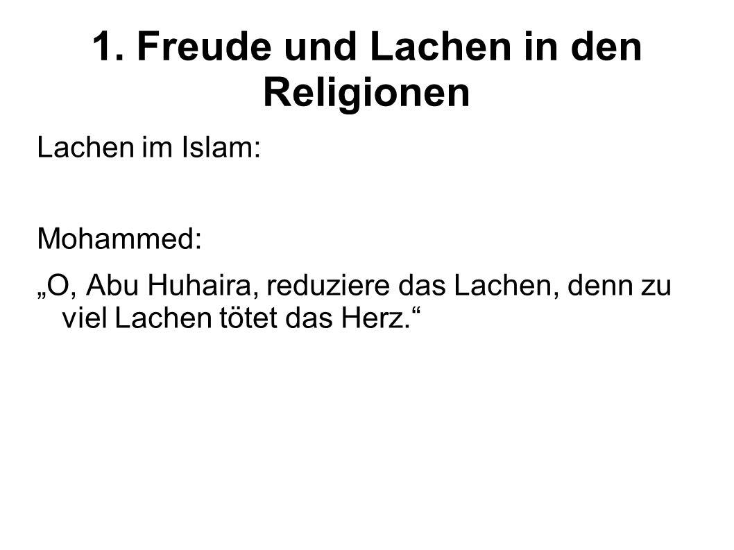 1. Freude und Lachen in den Religionen Lachen im Islam: Mohammed: O, Abu Huhaira, reduziere das Lachen, denn zu viel Lachen tötet das Herz.
