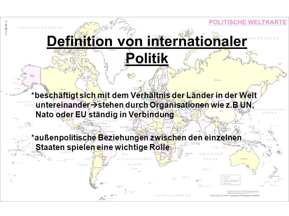 Definition von internationaler Politik *beschäftigt sich mit dem Verhältnis der Länder in der Welt untereinander stehen durch Organisationen wie z.B U