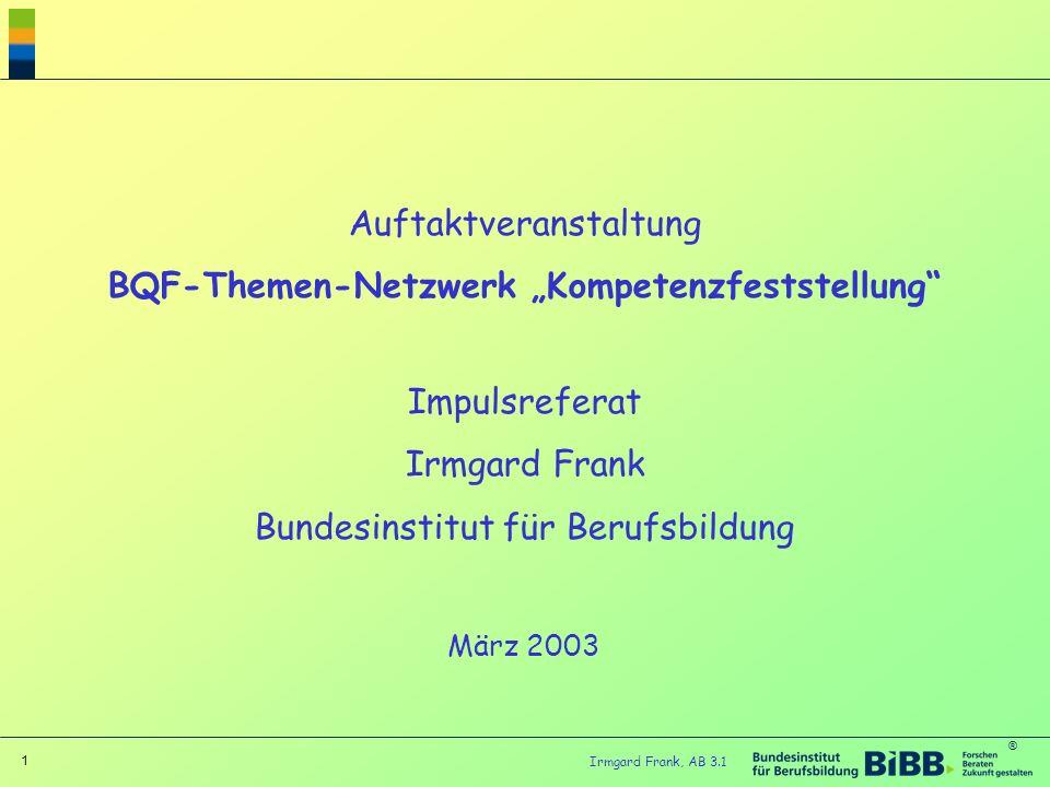 ® 1 Irmgard Frank, AB 3.1 Auftaktveranstaltung BQF-Themen-Netzwerk Kompetenzfeststellung Impulsreferat Irmgard Frank Bundesinstitut für Berufsbildung