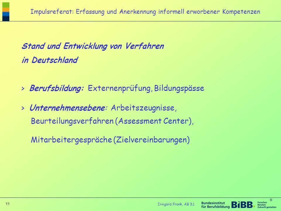 ® 11 Irmgard Frank, AB 3.1 Impulsreferat: Erfassung und Anerkennung informell erworbener Kompetenzen Stand und Entwicklung von Verfahren in Deutschlan