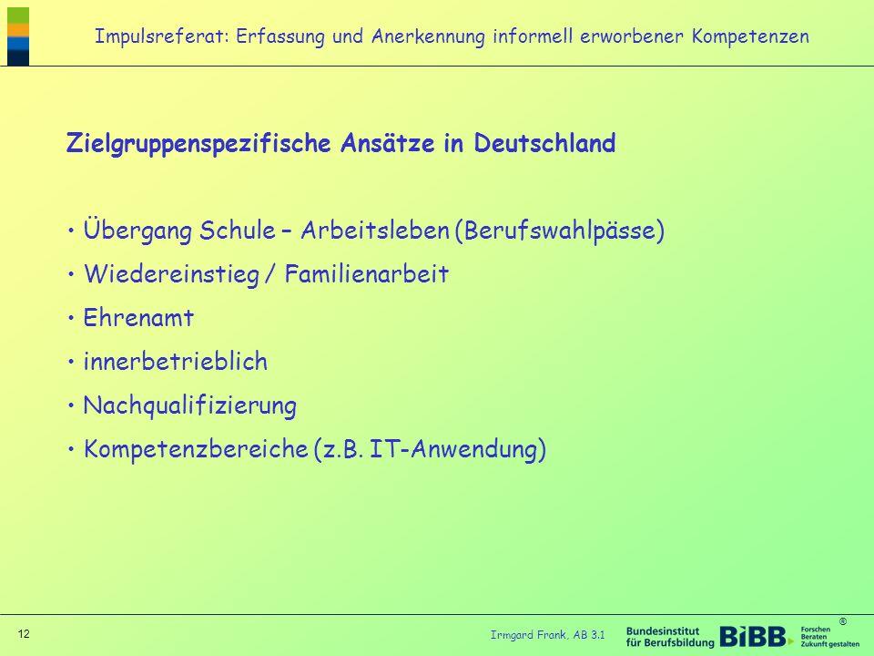 ® 12 Irmgard Frank, AB 3.1 Impulsreferat: Erfassung und Anerkennung informell erworbener Kompetenzen Zielgruppenspezifische Ansätze in Deutschland Übe