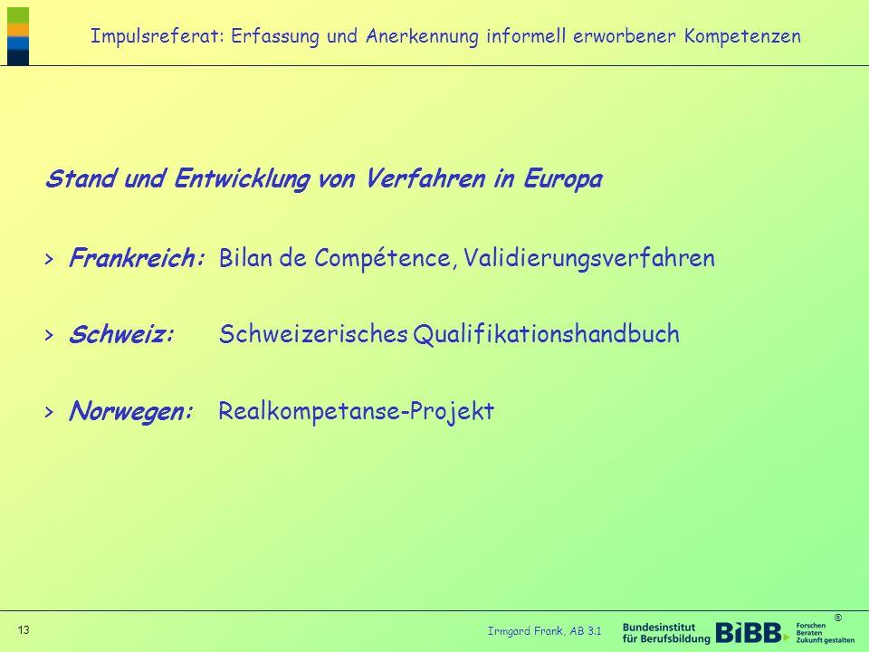 ® 13 Irmgard Frank, AB 3.1 Impulsreferat: Erfassung und Anerkennung informell erworbener Kompetenzen Stand und Entwicklung von Verfahren in Europa > F