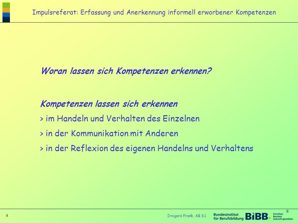® 4 Irmgard Frank, AB 3.1 Woran lassen sich Kompetenzen erkennen? Kompetenzen lassen sich erkennen > im Handeln und Verhalten des Einzelnen > in der K