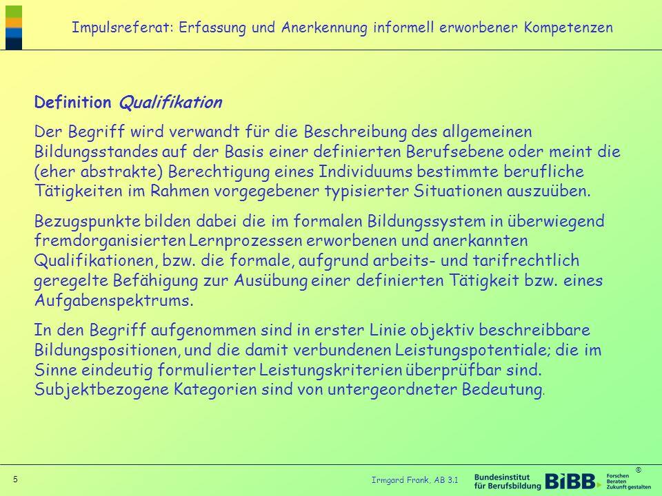 ® 5 Irmgard Frank, AB 3.1 Impulsreferat: Erfassung und Anerkennung informell erworbener Kompetenzen Definition Qualifikation Der Begriff wird verwandt