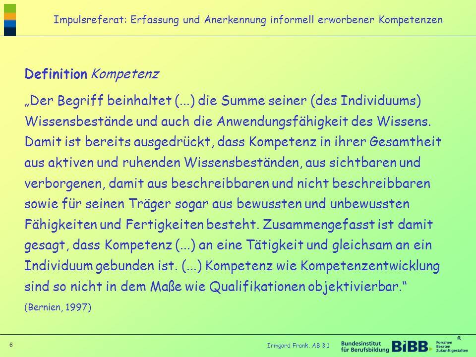 ® 6 Irmgard Frank, AB 3.1 Impulsreferat: Erfassung und Anerkennung informell erworbener Kompetenzen Definition Kompetenz Der Begriff beinhaltet (...)