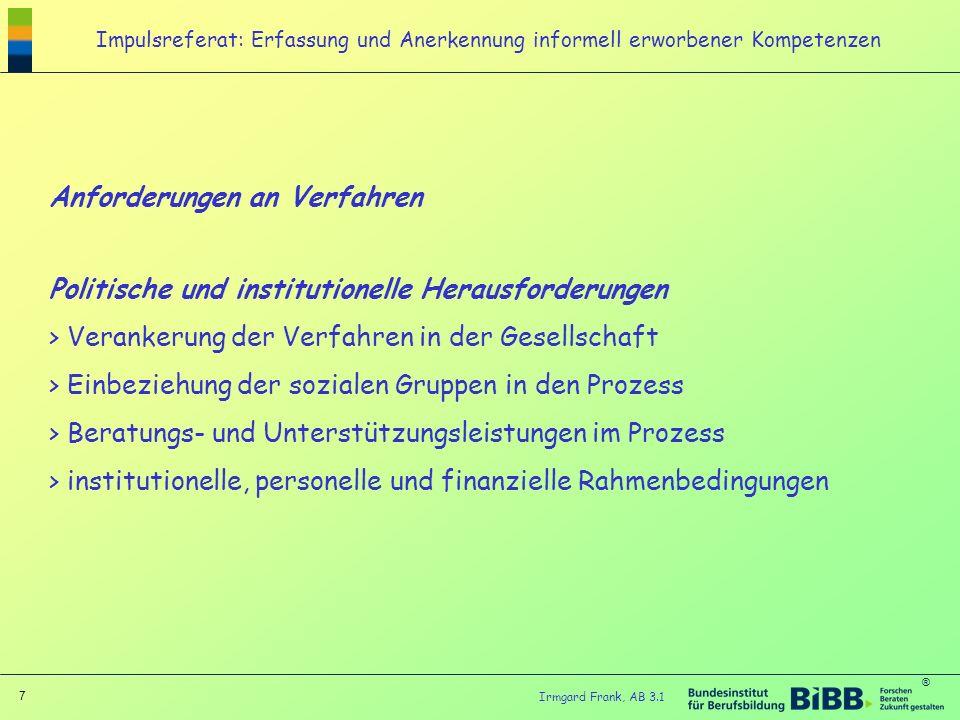 ® 7 Irmgard Frank, AB 3.1 Impulsreferat: Erfassung und Anerkennung informell erworbener Kompetenzen Anforderungen an Verfahren Politische und institut