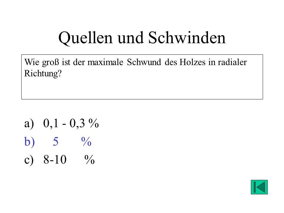 Quellen und Schwinden a)0,1 - 0,3 % b)5 % c)8-10 % Wie groß ist der maximale Schwund des Holzes in radialer Richtung? Lösung