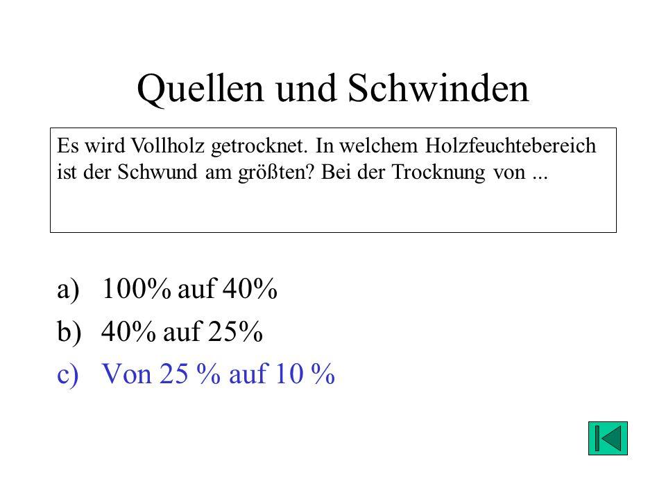 Quellen und Schwinden a)100% auf 40% b)40% auf 25% c)Von 25 % auf 10 % Es wird Vollholz getrocknet. In welchem Holzfeuchtebereich ist der Schwund am g