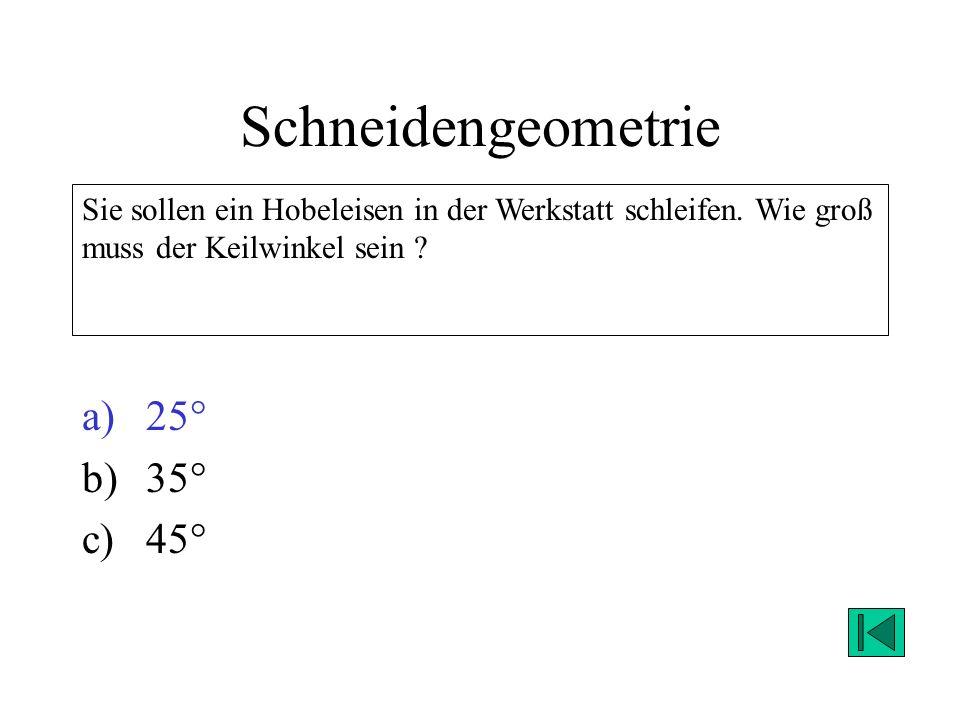 Schneidengeometrie a)25° b)35° c)45° Sie sollen ein Hobeleisen in der Werkstatt schleifen. Wie groß muss der Keilwinkel sein ? Lösung