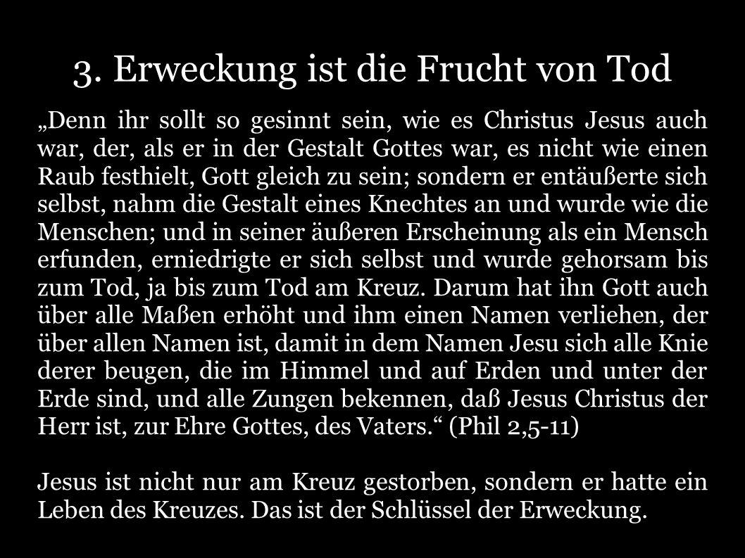 3. Erweckung ist die Frucht von Tod Denn ihr sollt so gesinnt sein, wie es Christus Jesus auch war, der, als er in der Gestalt Gottes war, es nicht wi