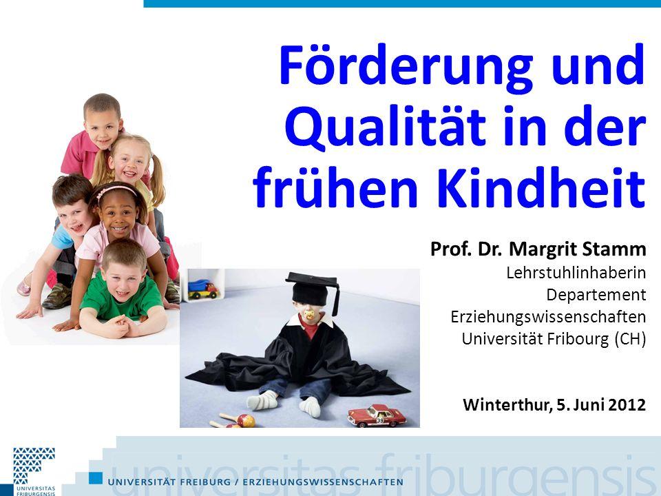 Förderung und Qualität in der frühen Kindheit Prof. Dr. Margrit Stamm Lehrstuhlinhaberin Departement Erziehungswissenschaften Universität Fribourg (CH
