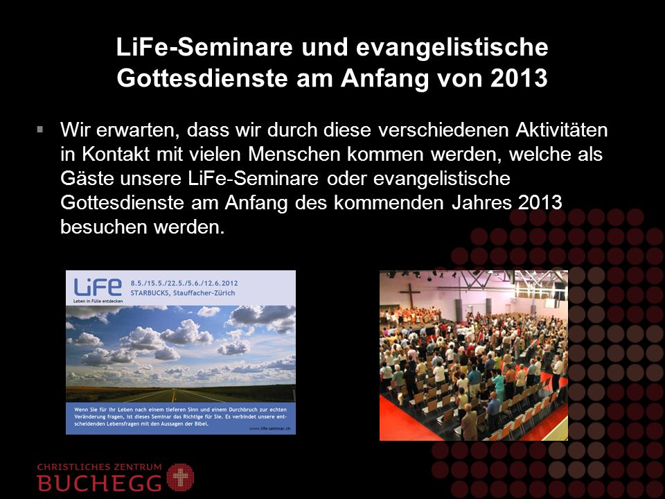 LiFe-Seminare und evangelistische Gottesdienste am Anfang von 2013 Wir erwarten, dass wir durch diese verschiedenen Aktivitäten in Kontakt mit vielen