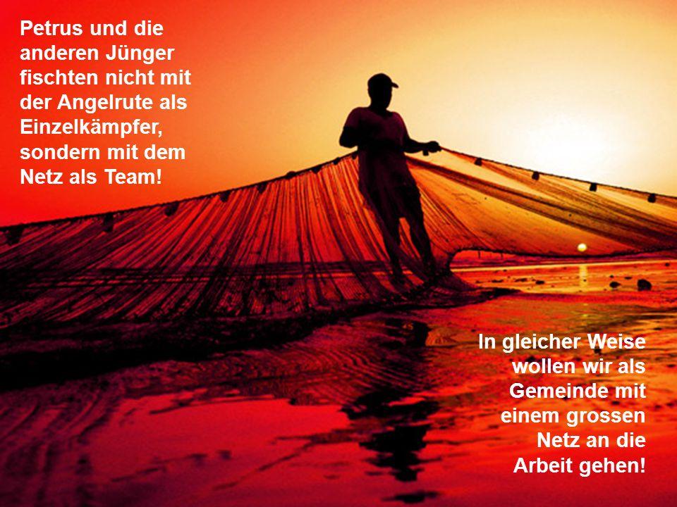 Petrus und die anderen Jünger fischten nicht mit der Angelrute als Einzelkämpfer, sondern mit dem Netz als Team! In gleicher Weise wollen wir als Geme
