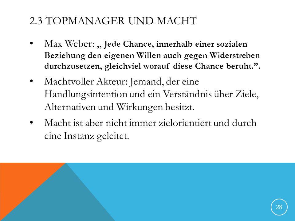2.3 TOPMANAGER UND MACHT Max Weber:,, Jede Chance, innerhalb einer sozialen Beziehung den eigenen Willen auch gegen Widerstreben durchzusetzen, gleich