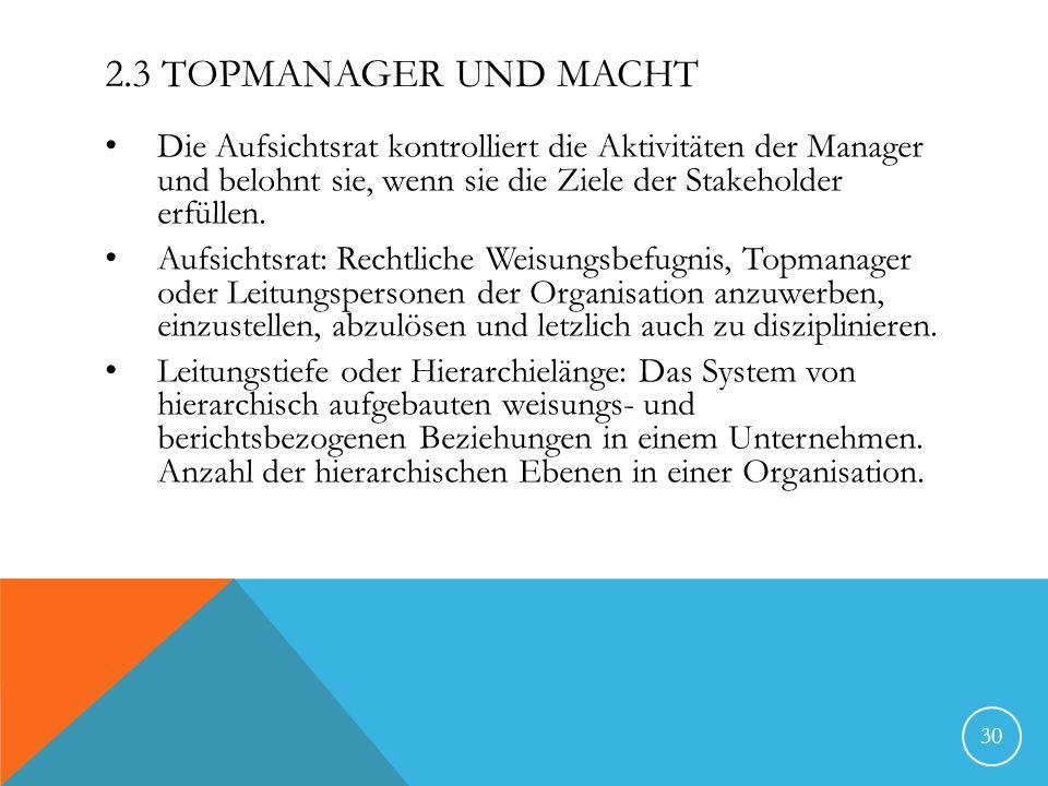 2.3 TOPMANAGER UND MACHT Die Aufsichtsrat kontrolliert die Aktivitäten der Manager und belohnt sie, wenn sie die Ziele der Stakeholder erfüllen. Aufsi