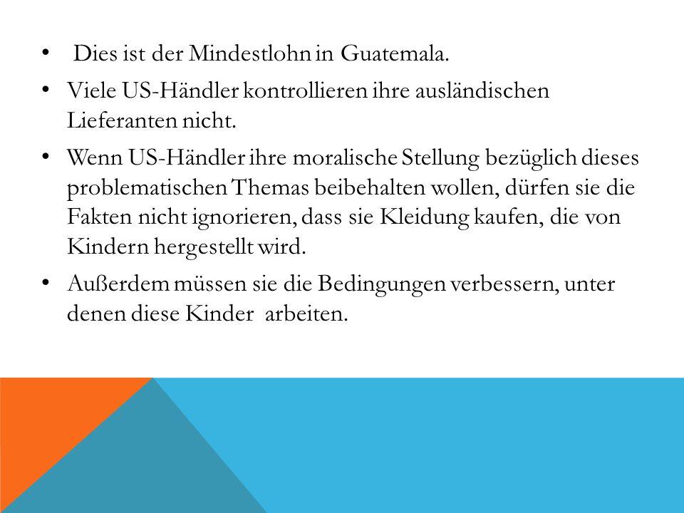 Dies ist der Mindestlohn in Guatemala. Viele US-Händler kontrollieren ihre ausländischen Lieferanten nicht. Wenn US-Händler ihre moralische Stellung b