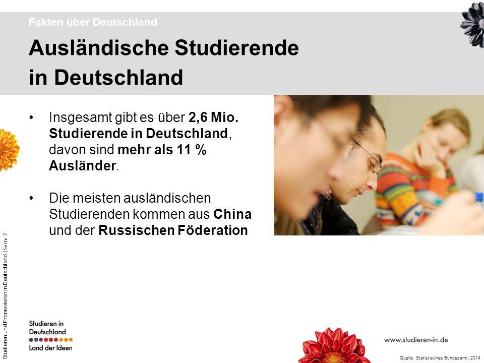 Studieren und Promovieren in Deutschland | Seite 8 Herkunft ausländischer Studierender Fakten über Deutschland Ausländische Studierende (Bildungsausländer) in Deutschland nach Kontinenten Quelle: Wissenschaft weltoffen, 2013 Europa 56% Sonstige 0,6% Amerika 6,2% Afrika 8,1% Asien 29,1%